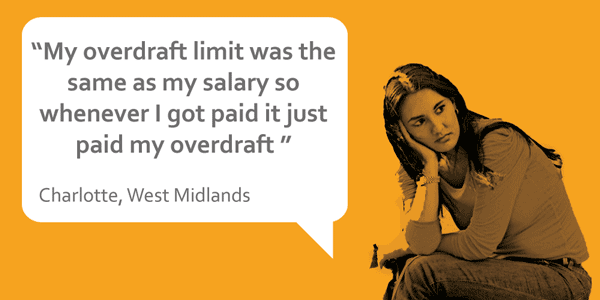 """My overdraft limit was the same as my salary so whenever I got paid it just paid my overdraft"" Charlotte, West Midlands"
