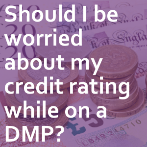 Should I be worried about my credit rating while on a DMP?