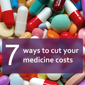 7 ways to cut your medicine costs