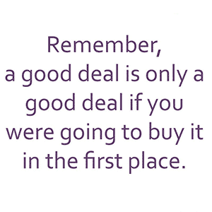 MoneyAware mantra: A good deal is only a good deal if you were going to buy it in the first place